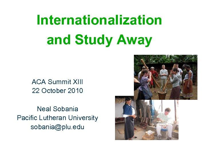 Internationalization and Study Away ACA Summit XIII 22 October 2010 Neal Sobania Pacific Lutheran