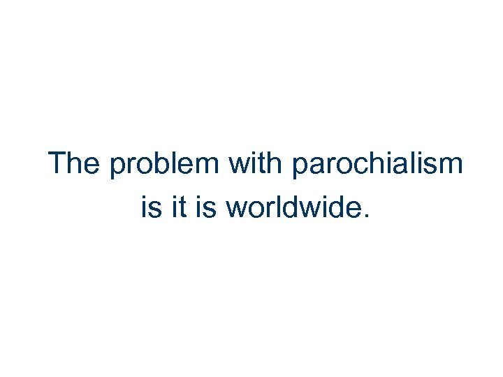 The problem with parochialism is it is worldwide.