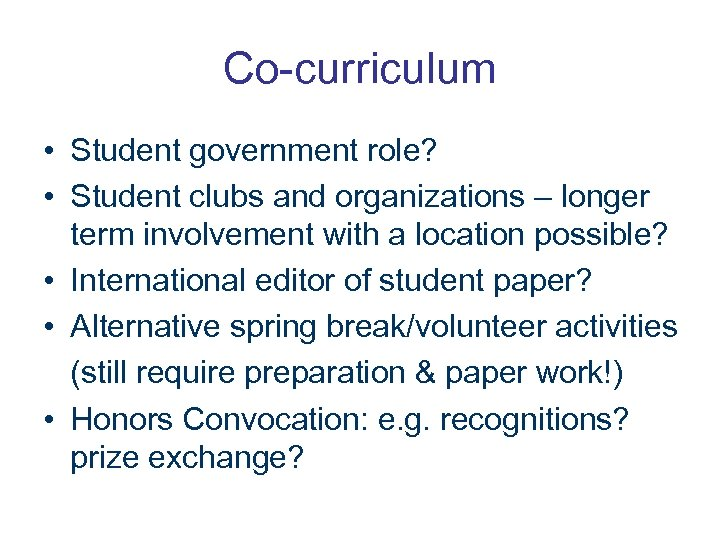 Co-curriculum • Student government role? • Student clubs and organizations – longer term involvement