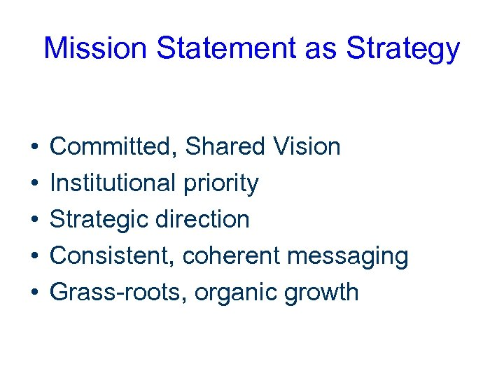Mission Statement as Strategy • • • Committed, Shared Vision Institutional priority Strategic direction