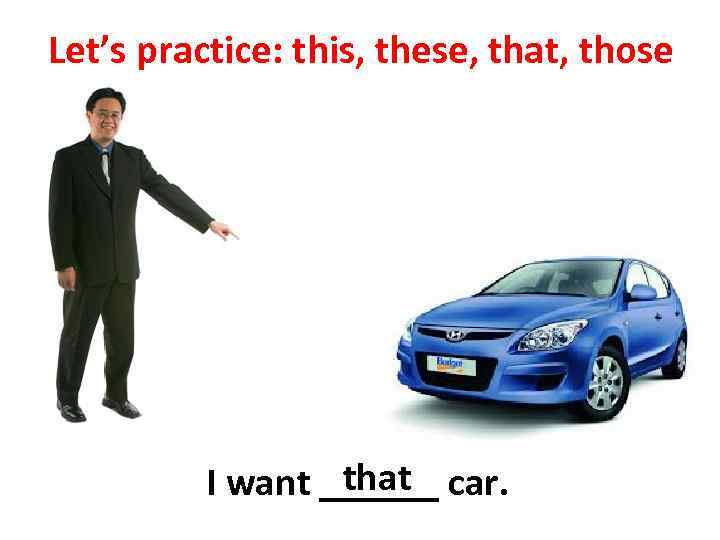 Let's practice: this, these, that, those that I want ______ car.