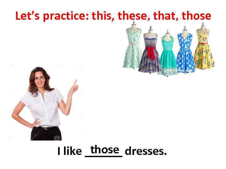 Let's practice: this, these, that, those I like ______ dresses.