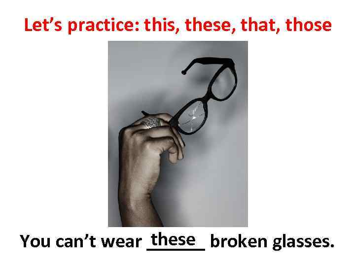 Let's practice: this, these, that, those these You can't wear ______ broken glasses.
