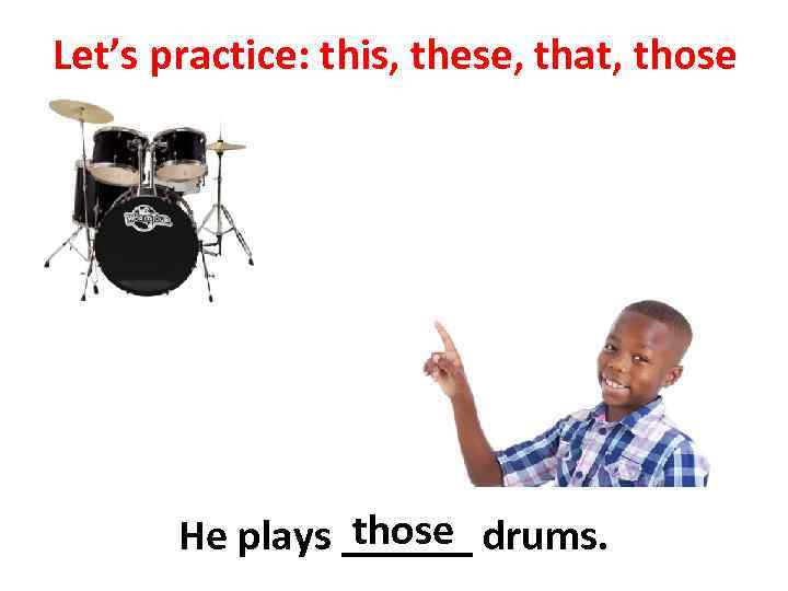 Let's practice: this, these, that, those He plays ______ drums.
