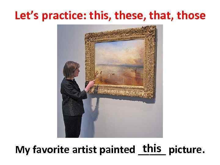Let's practice: this, these, that, those this My favorite artist painted _____ picture.