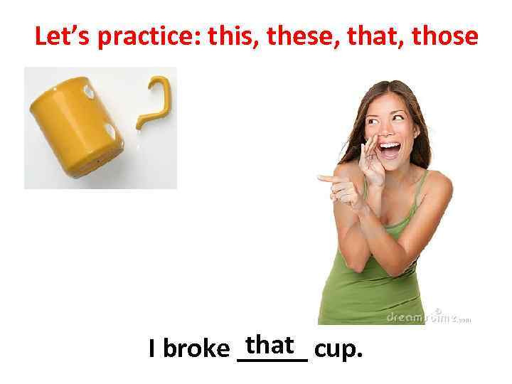 Let's practice: this, these, that, those that I broke _____ cup.