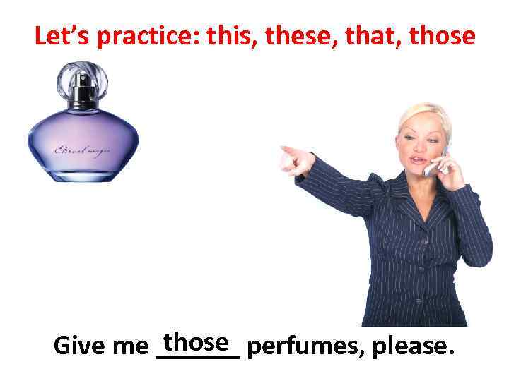 Let's practice: this, these, that, those Give me ______ perfumes, please.