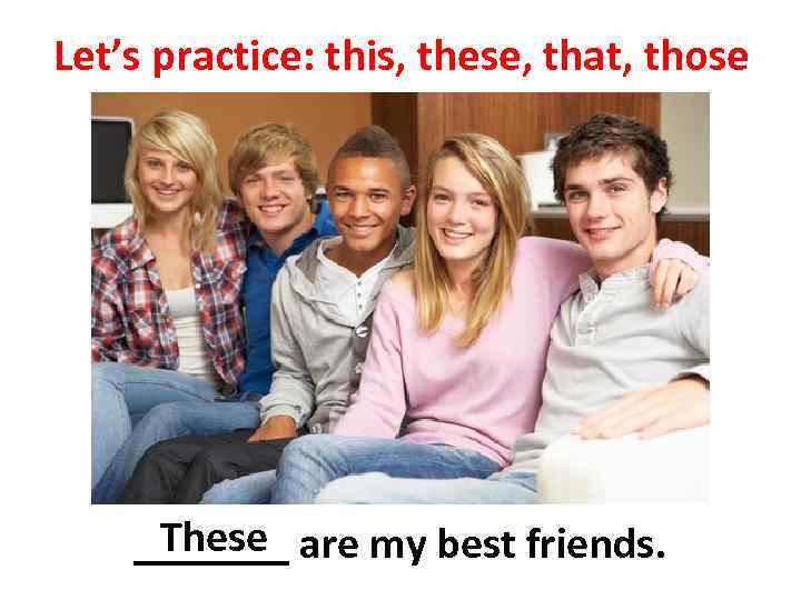 Let's practice: this, these, that, those These _______ are my best friends.