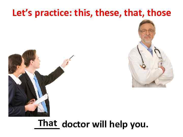 Let's practice: this, these, that, those That _____ doctor will help you.