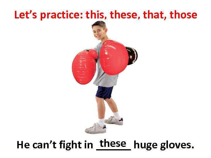 Let's practice: this, these, that, those these He can't fight in ______ huge gloves.