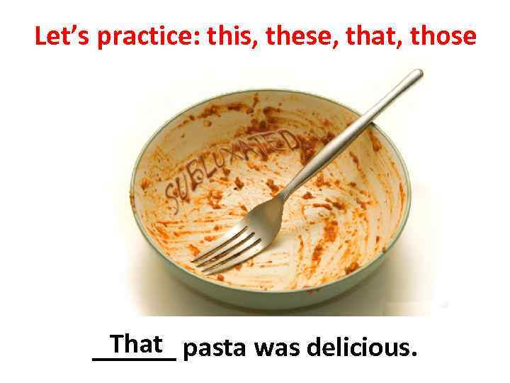 Let's practice: this, these, that, those That ______ pasta was delicious.