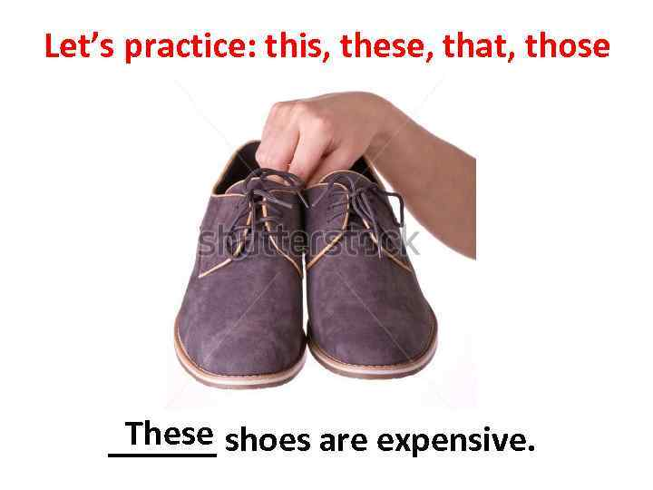 Let's practice: this, these, that, those These ______ shoes are expensive.