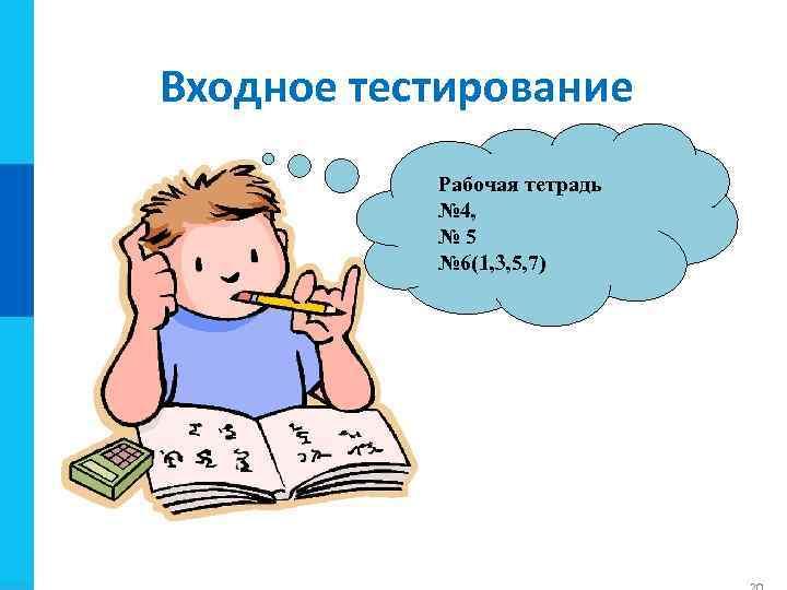 Входное тестирование Рабочая тетрадь № 4, № 5 № 6(1, 3, 5, 7)
