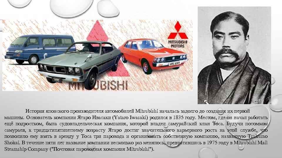История японского производителя автомобилей Mitsubishi началась задолго до создания их первой машины. Основатель компании