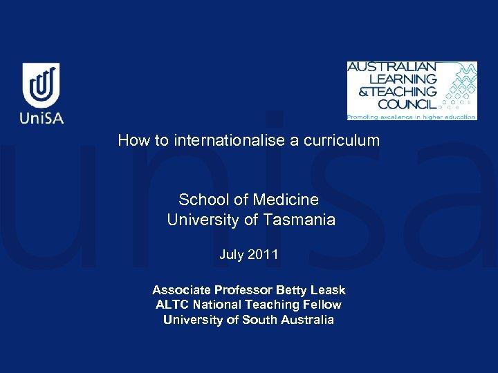How to internationalise a curriculum School of Medicine University of Tasmania July 2011 Associate