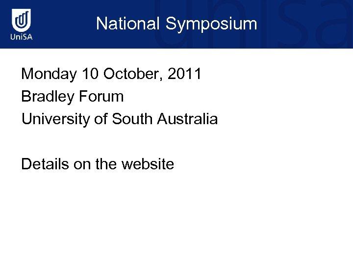 National Symposium Monday 10 October, 2011 Bradley Forum University of South Australia Details on