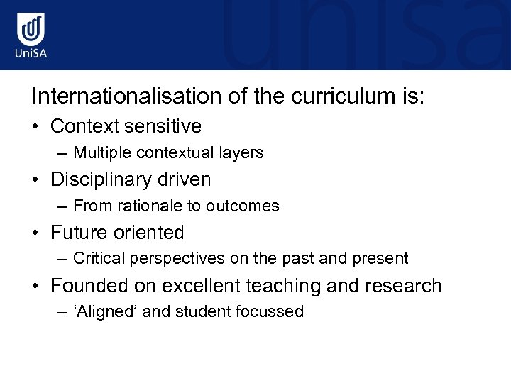 Internationalisation of the curriculum is: • Context sensitive – Multiple contextual layers • Disciplinary
