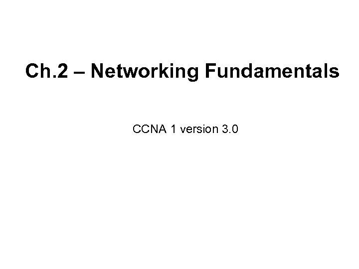 Ch. 2 – Networking Fundamentals CCNA 1 version 3. 0