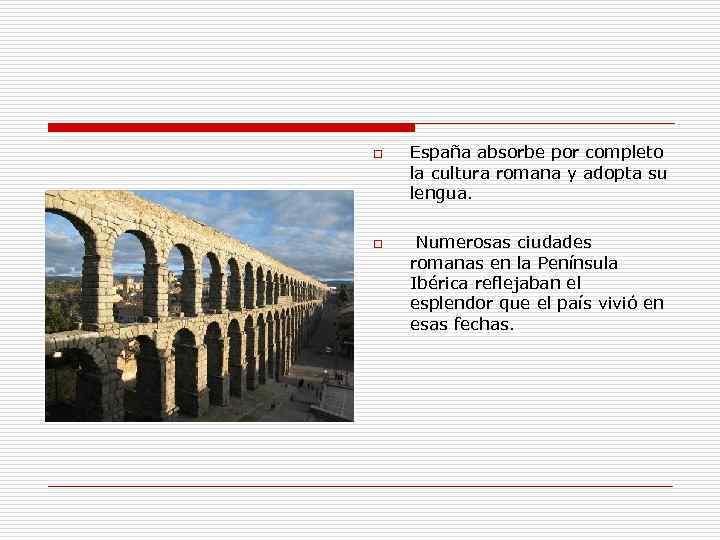 o o España absorbe por completo la cultura romana y adopta su lengua. Numerosas