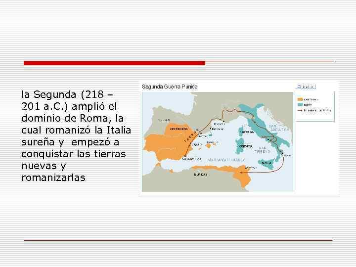 la Segunda (218 – 201 a. C. ) amplió el dominio de Roma, la