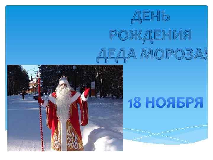 ДЕНЬ РОЖДЕНИЯ ДЕДА МОРОЗА! 18 НОЯБРЯ