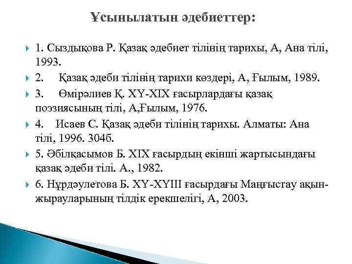 Ұсынылатын әдебиеттер: 1. Сыздықова Р. Қазақ әдебиет тілінің тарихы, А, Ана тілі, 1993. 2.