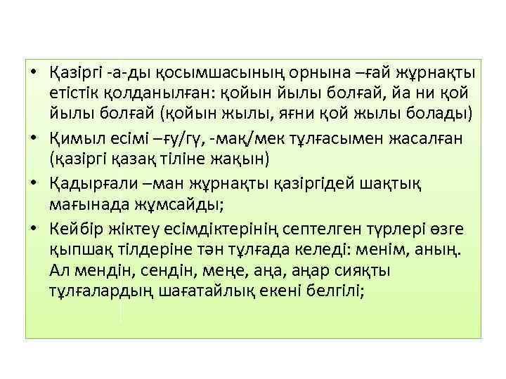 • Қазіргі -а-ды қосымшасының орнына –ғай жұрнақты етістік қолданылған: қойын йылы болғай, йа