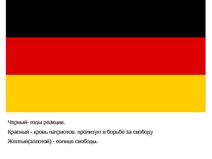 Черный- годы реакции. Красный - кровь патриотов, пролитую в борьбе за свободу Желтый(золотой) -