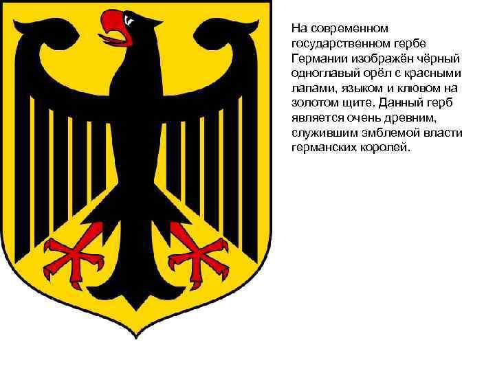 На современном государственном гербе Германии изображён чёрный одноглавый орёл с красными лапами, языком и