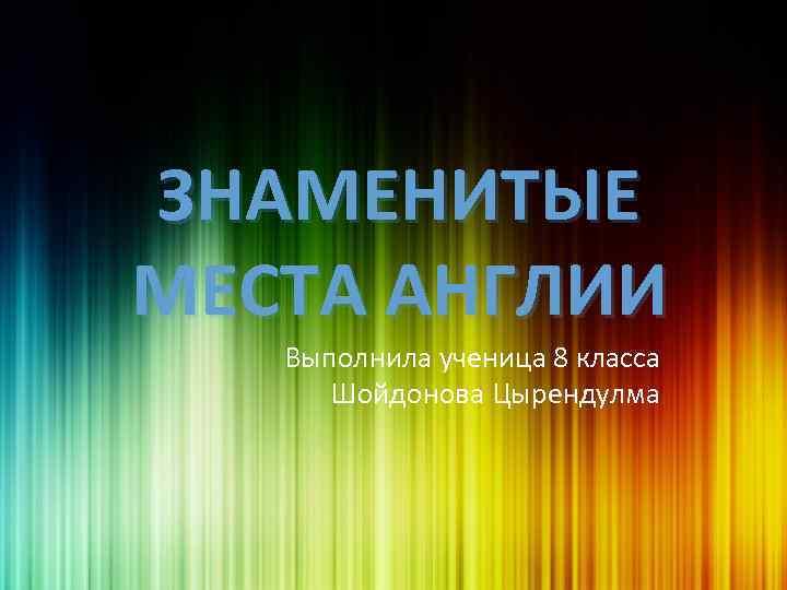 ЗНАМЕНИТЫЕ МЕСТА АНГЛИИ Выполнила ученица 8 класса Шойдонова Цырендулма