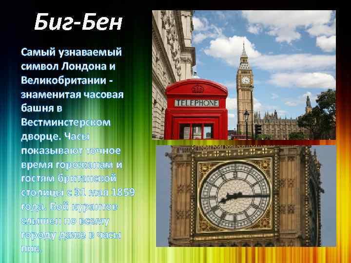 Биг-Бен Самый узнаваемый символ Лондона и Великобритании - знаменитая часовая башня в Вестминстерском дворце.