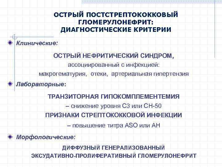 ОСТРЫЙ ПОСТСТРЕПТОКОККОВЫЙ ГЛОМЕРУЛОНЕФРИТ: ДИАГНОСТИЧЕСКИЕ КРИТЕРИИ Клинические: ОСТРЫЙ НЕФРИТИЧЕСКИЙ СИНДРОМ, ассоциированный с инфекцией: макрогематурия, отеки,