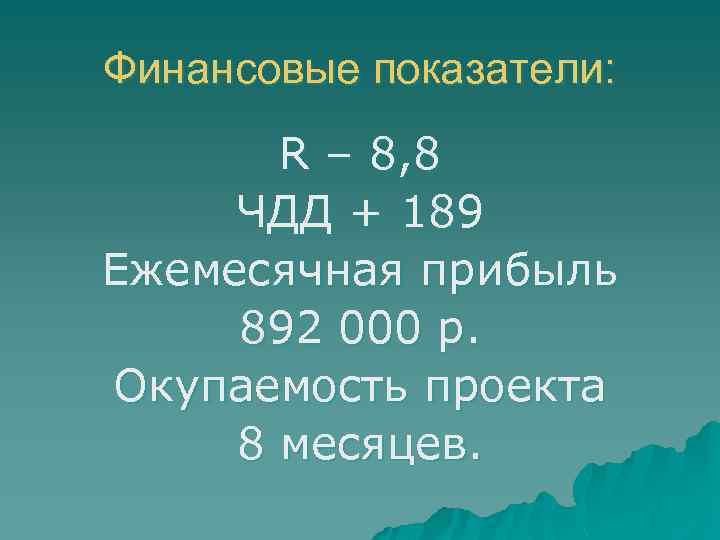 Финансовые показатели: R – 8, 8 ЧДД + 189 Ежемесячная прибыль 892 000 р.