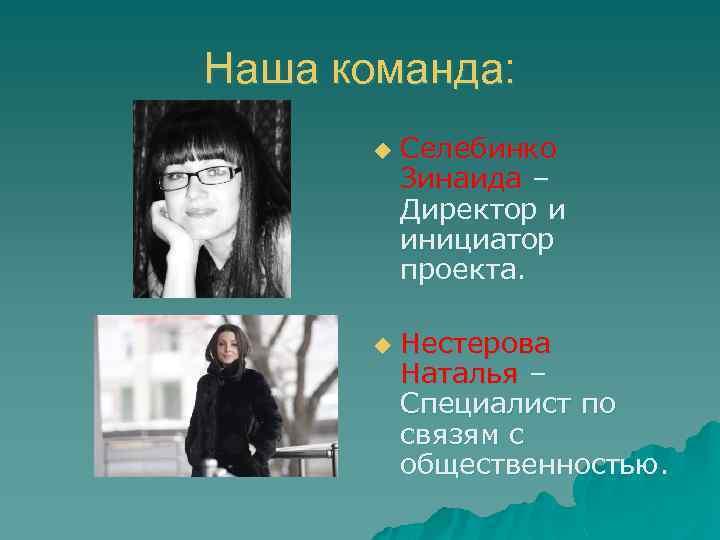 Наша команда: u u Селебинко Зинаида – Директор и инициатор проекта. Нестерова Наталья –