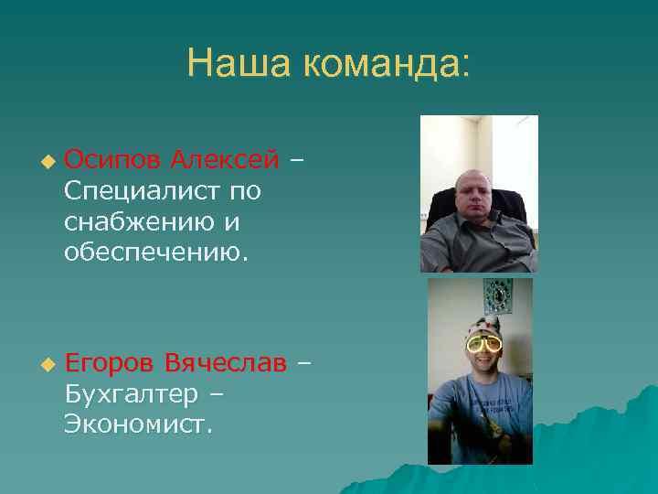 Наша команда: u u Осипов Алексей – Специалист по снабжению и обеспечению. Егоров Вячеслав