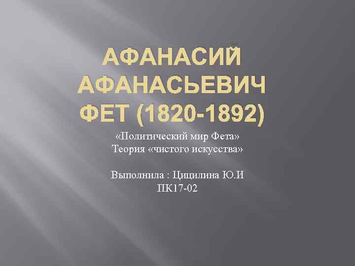 АФАНАСИЙ АФАНАСЬЕВИЧ ФЕТ (1820 -1892) «Политический мир Фета» Теория «чистого искусства» Выполнила : Цицилина