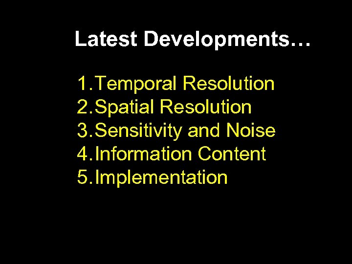 Latest Developments… 1. Temporal Resolution 2. Spatial Resolution 3. Sensitivity and Noise 4. Information
