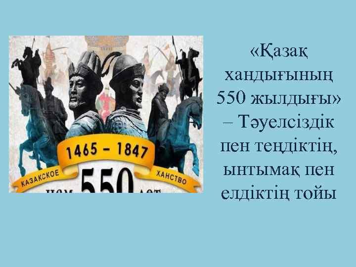 «Қазақ хандығының 550 жылдығы» – Тәуелсіздік пен теңдіктің, ынтымақ пен елдіктің тойы