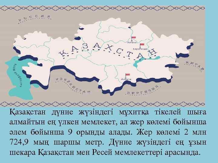 Қазақстан дүние жүзіндегі мұхитқа тікелей шыға алмайтын ең үлкен мемлекет, ал жер көлемі бойынша