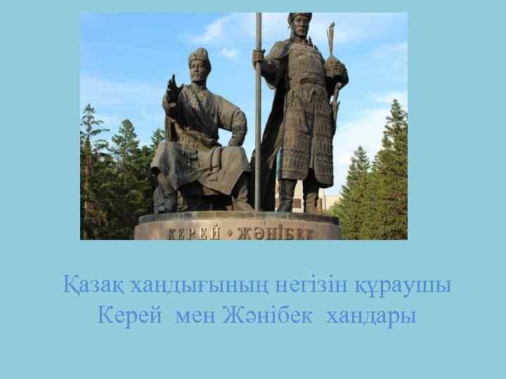 Қазақ хандығының негізін құраушы Керей мен Жәнібек хандары