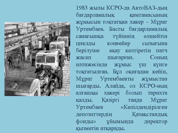 1983 жылы КСРО-да Авто. ВАЗ-дың бағдарламалық қамтамасының жұмысын тоқтатқан хакер – Мұрат Уртембаев. Басты