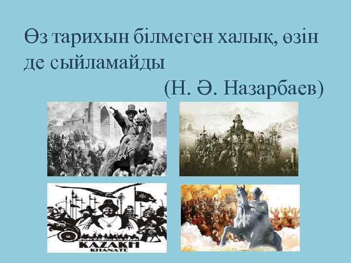 Өз тарихын білмеген халық, өзін де сыйламайды (Н. Ә. Назарбаев)
