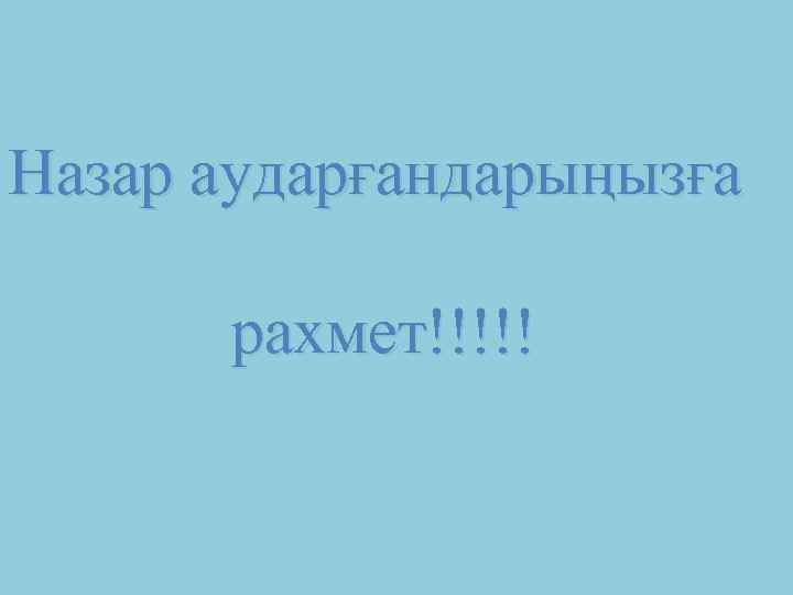 Назар аударғандарыңызға рахмет!!!!!
