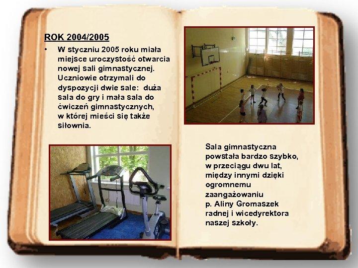 ROK 2004/2005 • W styczniu 2005 roku miała miejsce uroczystość otwarcia nowej sali gimnastycznej.