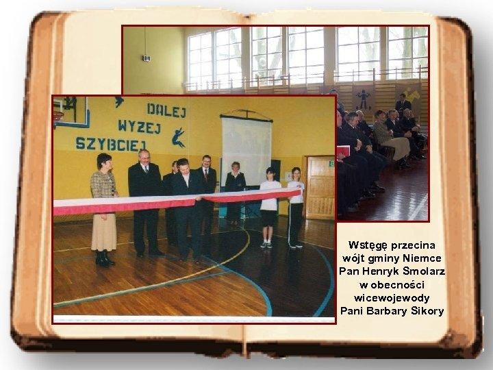Wstęgę przecina wójt gminy Niemce Pan Henryk Smolarz w obecności wicewojewody Pani Barbary Sikory