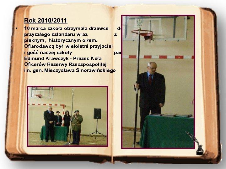 Rok 2010/2011 • 10 marca szkoła otrzymała drzewce do przyszłego sztandaru wraz z pięknym,