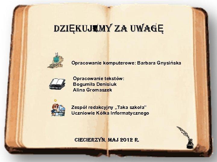 DZIĘKUJEMY ZA UWAGĘ Opracowanie komputerowe: Barbara Gnysińska Opracowanie tekstów: Bogumiła Denisiuk Alina Gromaszek Zespół