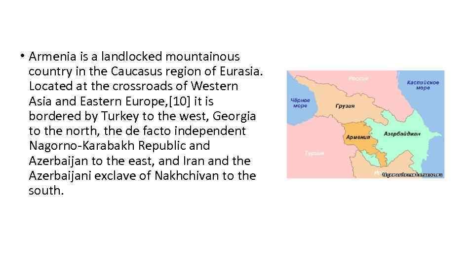 • Armenia is a landlocked mountainous country in the Caucasus region of Eurasia.