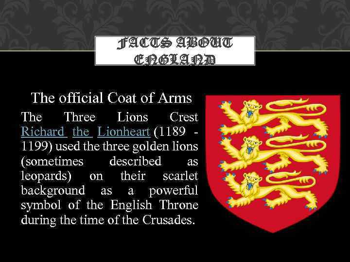 FACTS ABOUT ENGLAND The official Coat of Arms The Three Lions Crest Richard the