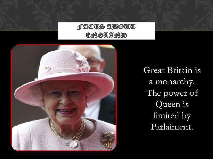 FACTS ABOUT ENGLAND Great Britain is a monarchy. The power of Queen is limited